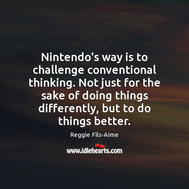 Nintendo's way is to challenge conventional thinking. Not just for the sake Image