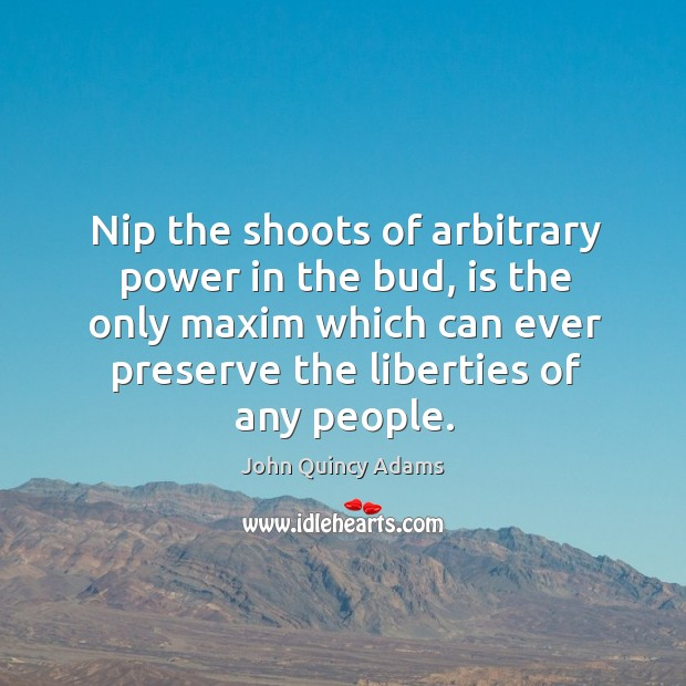 Nip the shoots of arbitrary power in the bud, is the only maxim which can ever Image