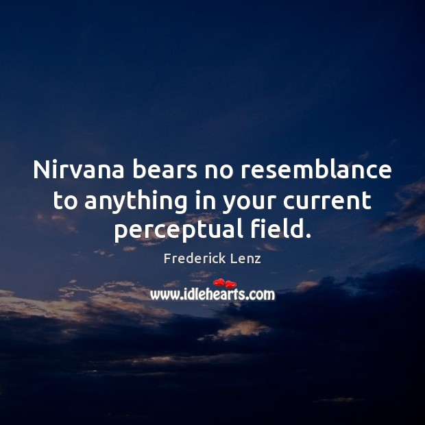 Image, Nirvana bears no resemblance to anything in your current perceptual field.