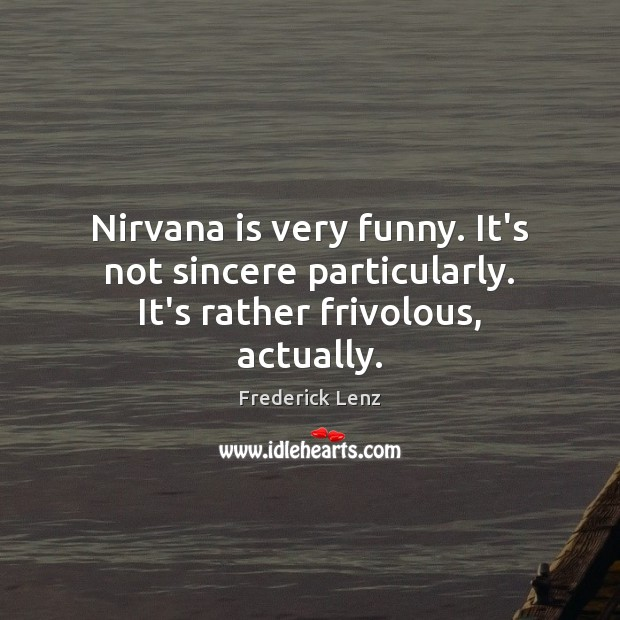 Nirvana is very funny. It's not sincere particularly. It's rather frivolous, actually. Image