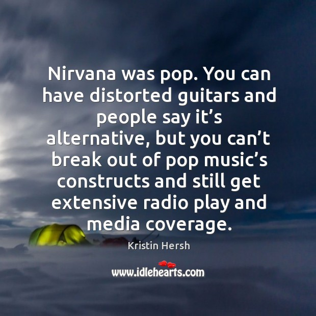 Nirvana was pop. You can have distorted guitars and people say it's alternative, but you can't Image