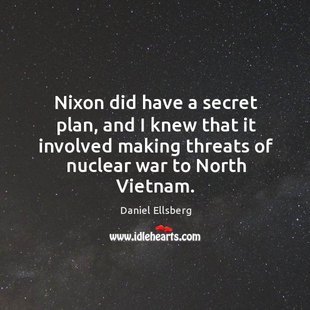 Nixon did have a secret plan, and I knew that it involved making threats of nuclear war to north vietnam. Image