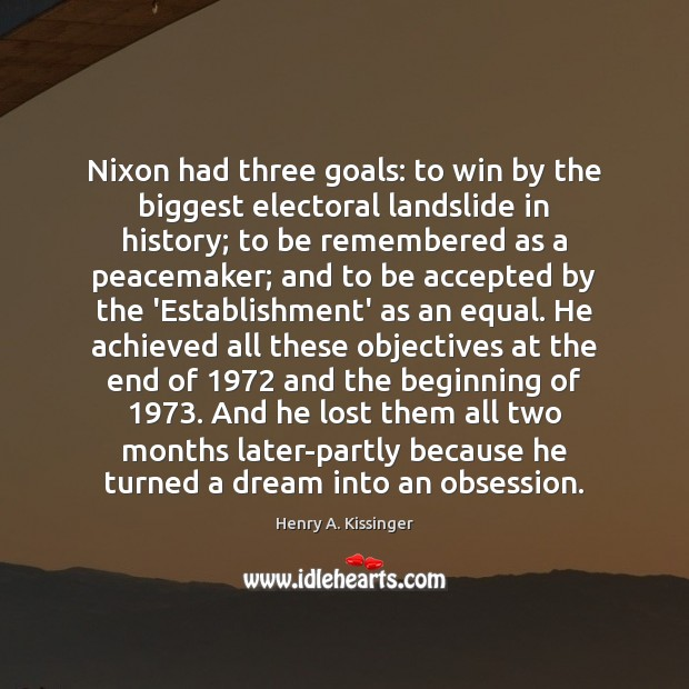 Nixon had three goals: to win by the biggest electoral landslide in Henry A. Kissinger Picture Quote