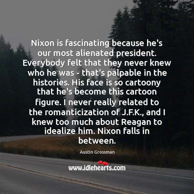 Image, Nixon is fascinating because he's our most alienated president. Everybody felt that