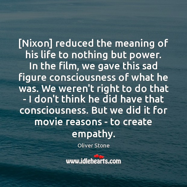 [Nixon] reduced the meaning of his life to nothing but power. In Oliver Stone Picture Quote
