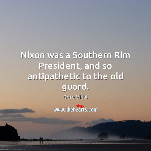 Nixon was a Southern Rim President, and so antipathetic to the old guard. Image