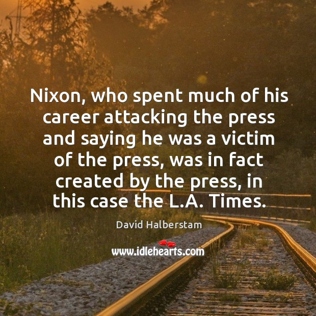 Nixon, who spent much of his career attacking the press and saying he was a victim of the press David Halberstam Picture Quote