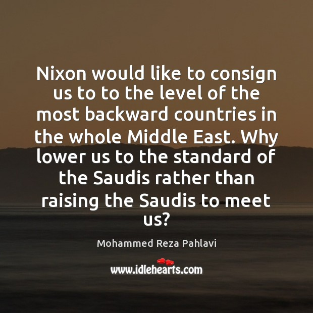 Nixon would like to consign us to to the level of the Mohammed Reza Pahlavi Picture Quote
