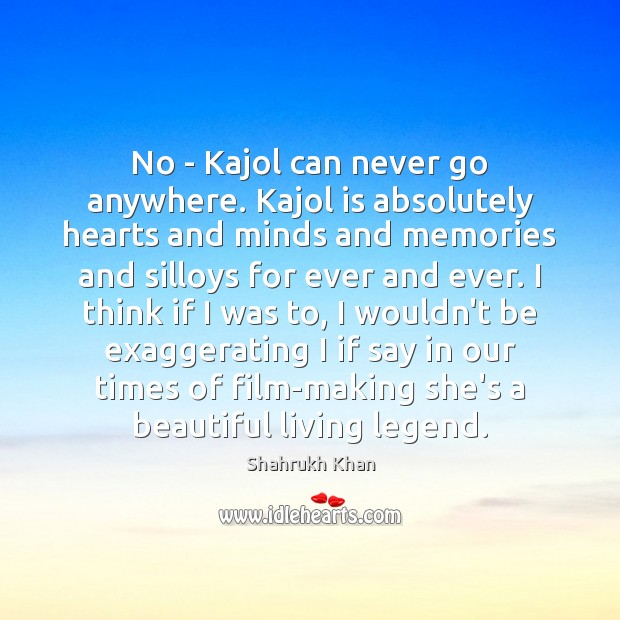 No – Kajol can never go anywhere. Kajol is absolutely hearts and Shahrukh Khan Picture Quote