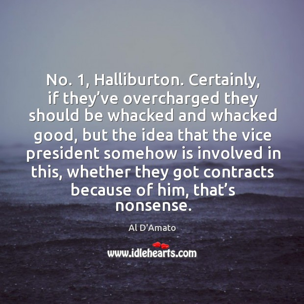 Image, No. 1, halliburton. Certainly, if they've overcharged they should be whacked and whacked good