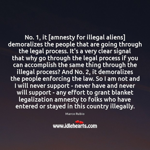 No. 1, it [amnesty for illegal aliens] demoralizes the people that are going Image