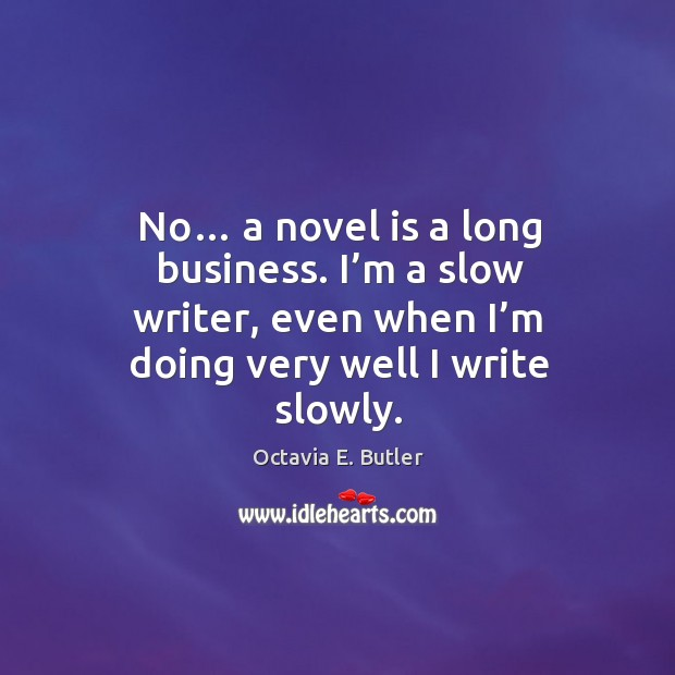 No… a novel is a long business. I'm a slow writer, even when I'm doing very well I write slowly. Image