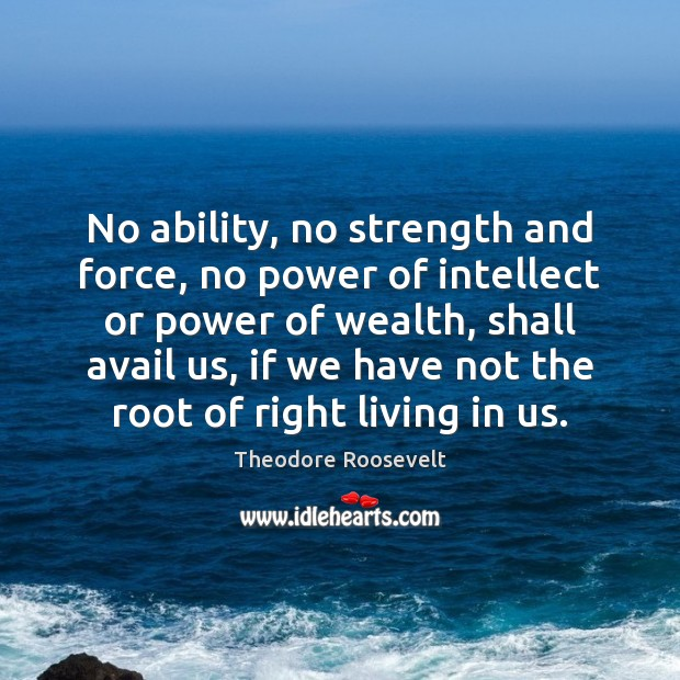 No ability, no strength and force, no power of intellect or power Theodore Roosevelt Picture Quote