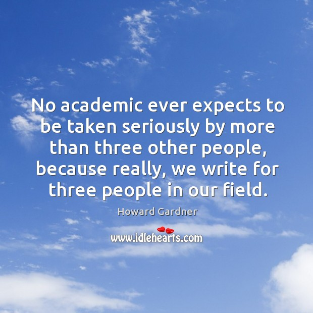 No academic ever expects to be taken seriously by more than three Howard Gardner Picture Quote