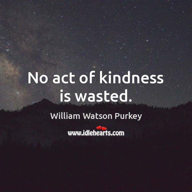 No act of kindness is wasted. Kindness Quotes Image