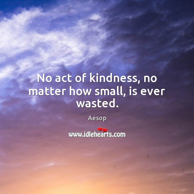 Image, No act of kindness, no matter how small, is ever wasted.