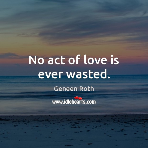 No act of love is ever wasted. Geneen Roth Picture Quote