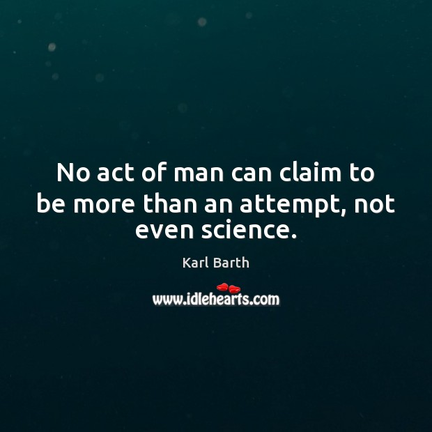 No act of man can claim to be more than an attempt, not even science. Karl Barth Picture Quote