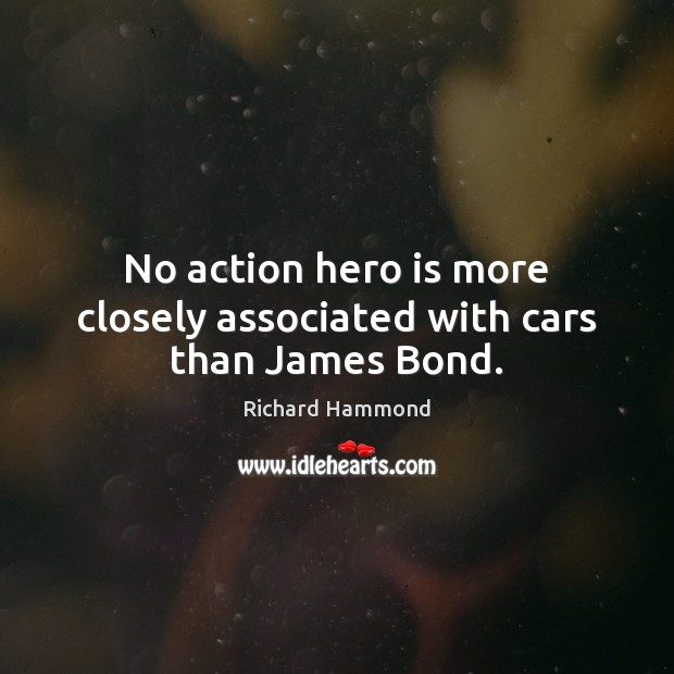 No action hero is more closely associated with cars than James Bond. Richard Hammond Picture Quote