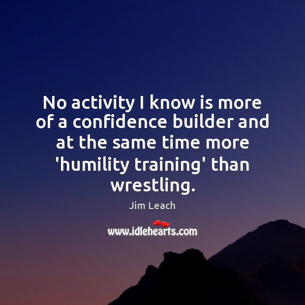 No activity I know is more of a confidence builder and at Image