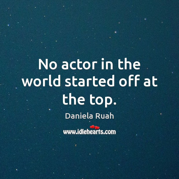 No actor in the world started off at the top. Image