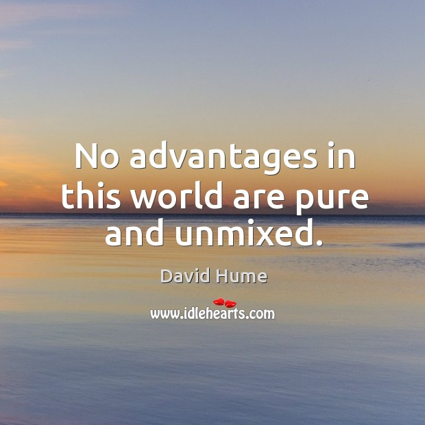 No advantages in this world are pure and unmixed. David Hume Picture Quote