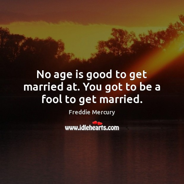 No age is good to get married at. You got to be a fool to get married. Freddie Mercury Picture Quote