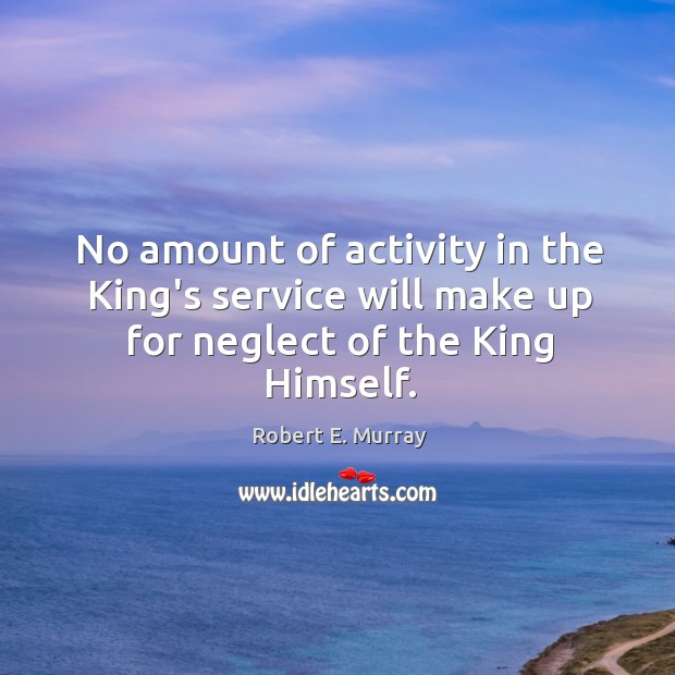 No amount of activity in the King's service will make up for neglect of the King Himself. Image