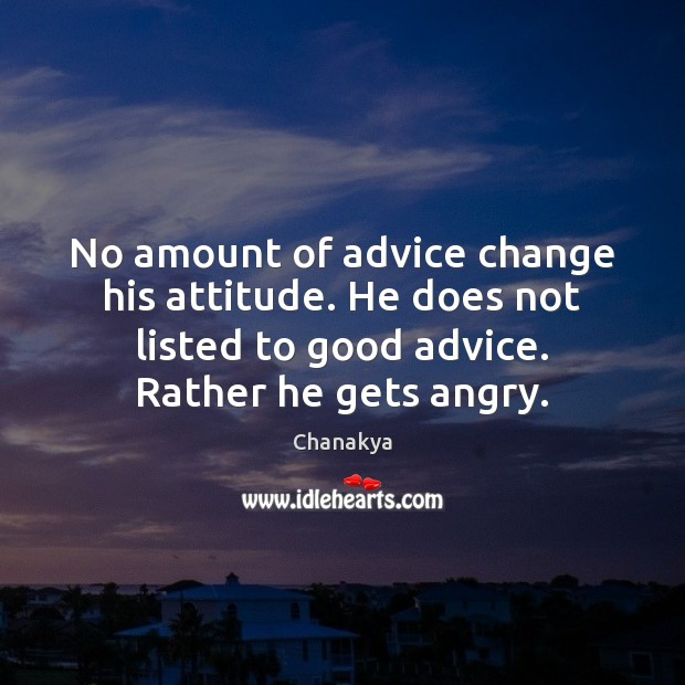 No amount of advice change his attitude. He does not listed to Chanakya Picture Quote