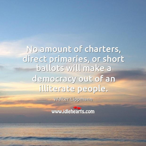 No amount of charters, direct primaries, or short ballots will make a democracy out of an illiterate people. Image