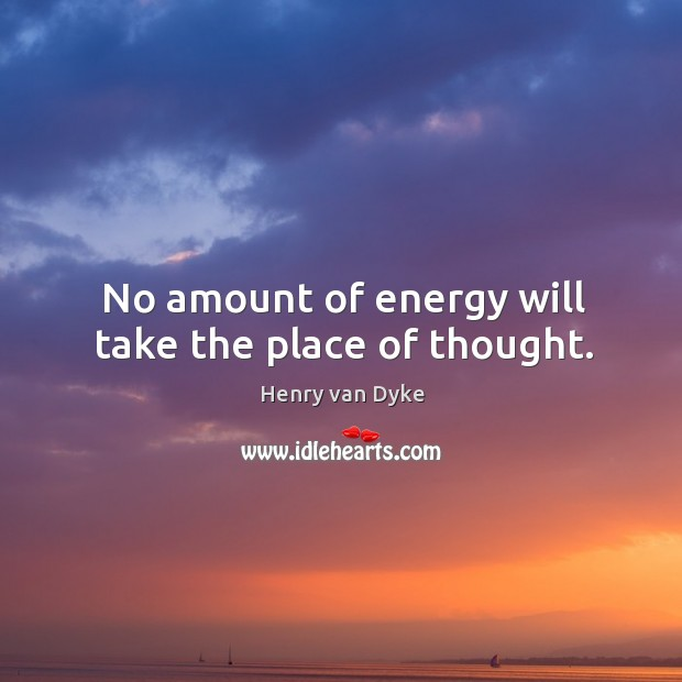 No amount of energy will take the place of thought. Image