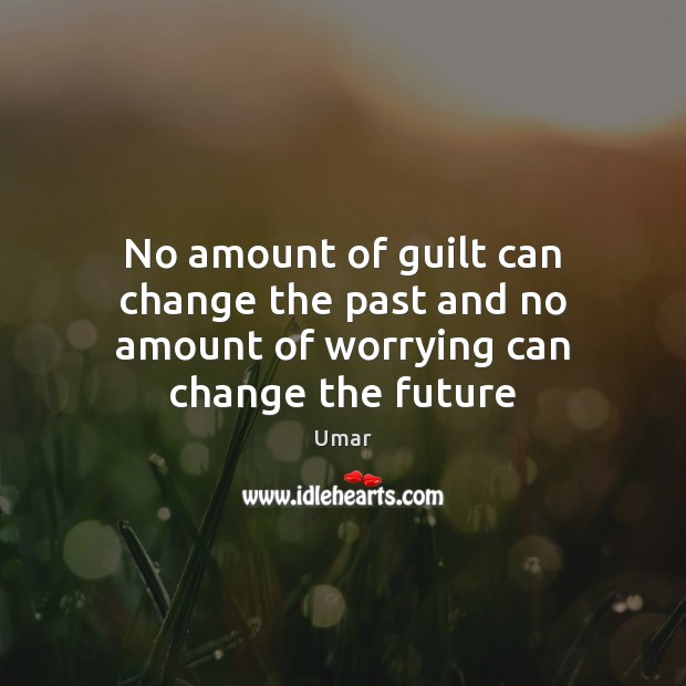No amount of guilt can change the past and no amount of worrying can change the future Image