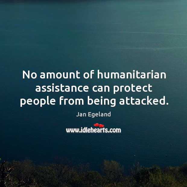 No amount of humanitarian assistance can protect people from being attacked. Jan Egeland Picture Quote
