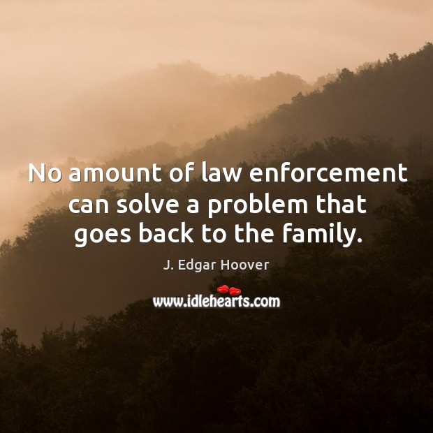 No amount of law enforcement can solve a problem that goes back to the family. J. Edgar Hoover Picture Quote