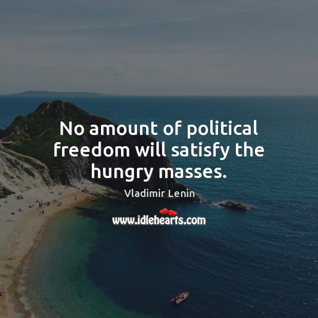 No amount of political freedom will satisfy the hungry masses. Image