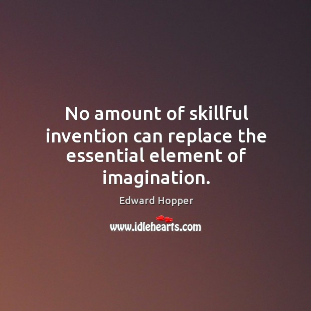 No amount of skillful invention can replace the essential element of imagination. Image