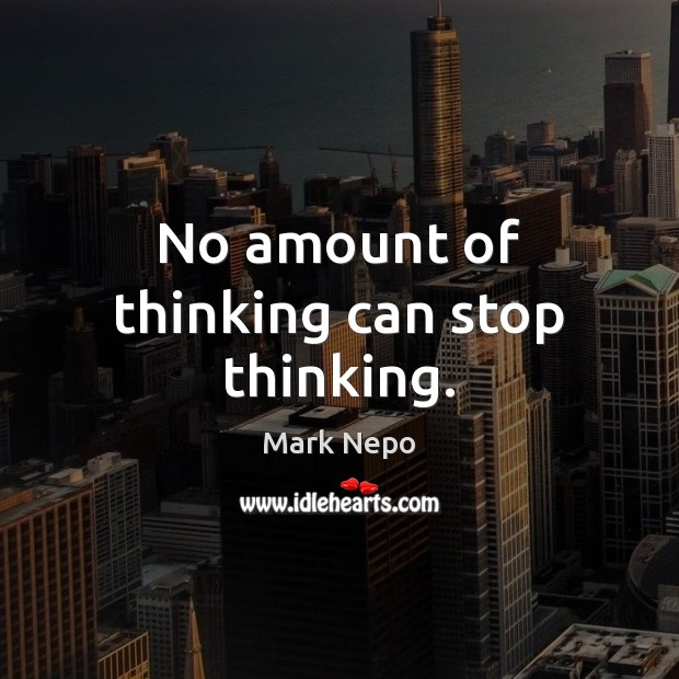 No amount of thinking can stop thinking. Mark Nepo Picture Quote