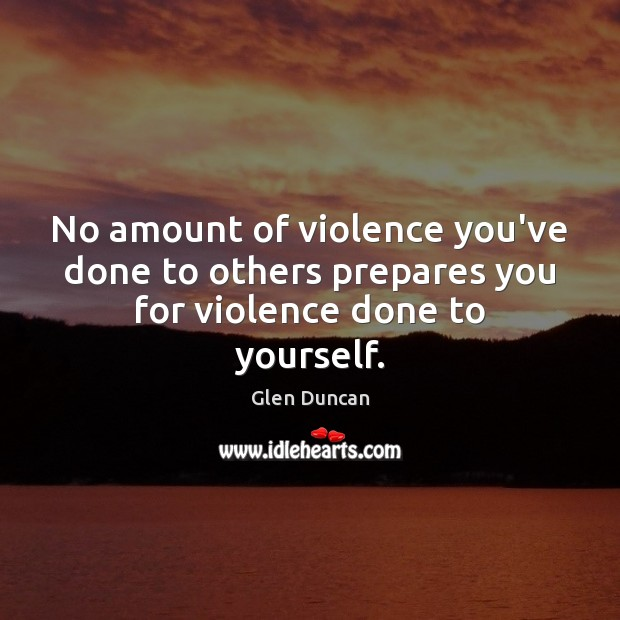 Image, No amount of violence you've done to others prepares you for violence done to yourself.