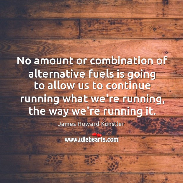 No amount or combination of alternative fuels is going to allow us James Howard Kunstler Picture Quote
