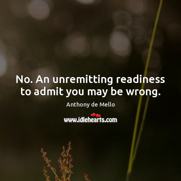 No. An unremitting readiness to admit you may be wrong. Anthony de Mello Picture Quote
