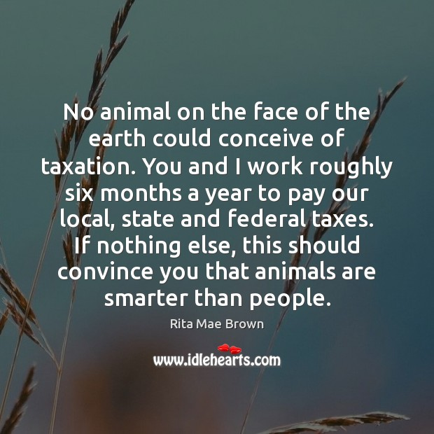 No animal on the face of the earth could conceive of taxation. Rita Mae Brown Picture Quote