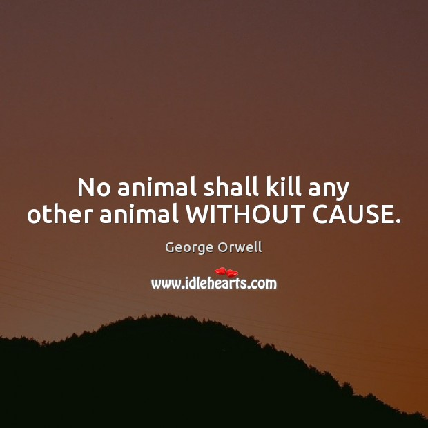 Image, No animal shall kill any other animal WITHOUT CAUSE.