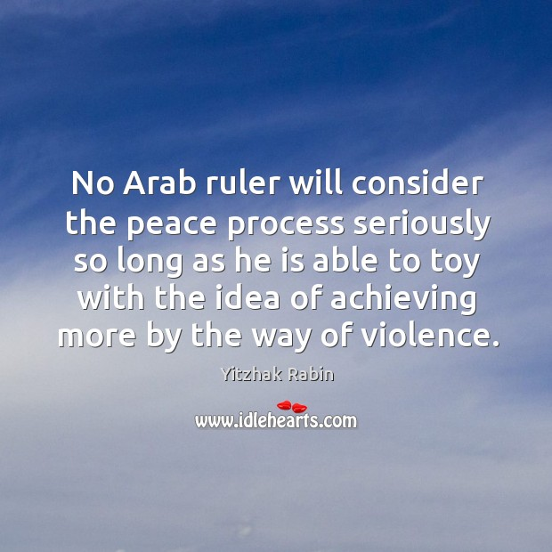 No arab ruler will consider the peace process seriously so long as he is able to toy Yitzhak Rabin Picture Quote