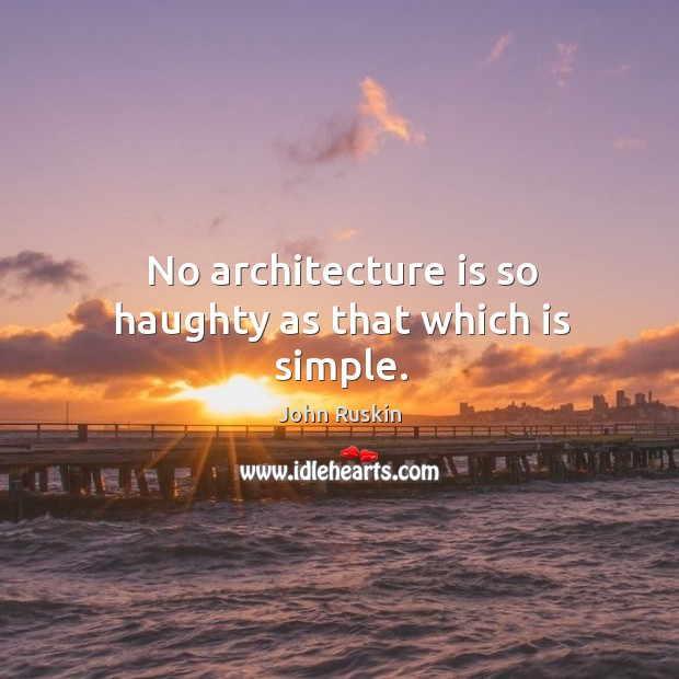 Image, No architecture is so haughty as that which is simple.