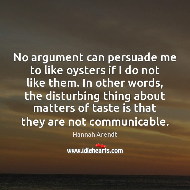 No argument can persuade me to like oysters if I do not Hannah Arendt Picture Quote