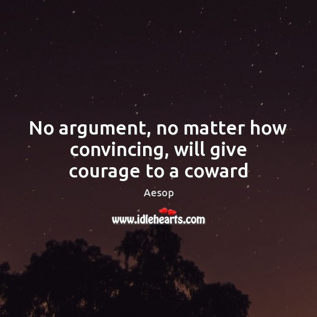 No argument, no matter how convincing, will give courage to a coward Image