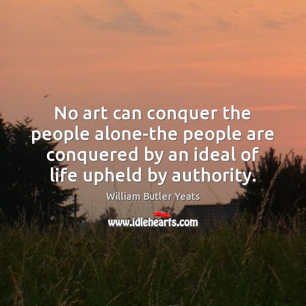 No art can conquer the people alone-the people are conquered by an William Butler Yeats Picture Quote