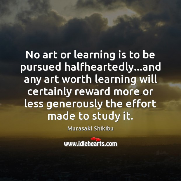 No art or learning is to be pursued halfheartedly…and any art Learning Quotes Image
