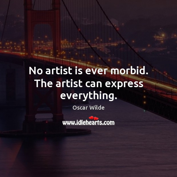 No artist is ever morbid. The artist can express everything. Image