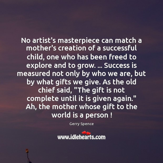 No artist's masterpiece can match a mother's creation of a successful child, Gerry Spence Picture Quote